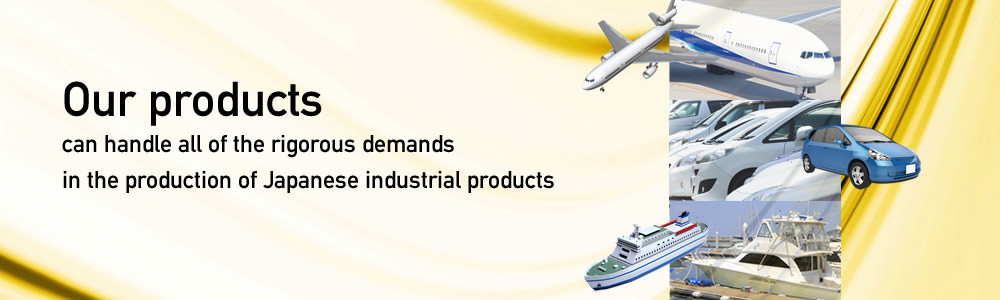 Our products can handle all of the rigorous demands in the production of Japanese industrial products